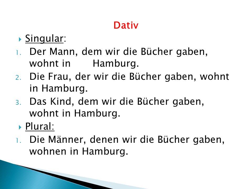 Dativ  Singular: 1. Der Mann, dem wir die Bücher gaben, wohnt in Hamburg. 2. Die Frau, der wir die Bücher gaben, wohnt in Hamburg. 3. Das Kind, dem w