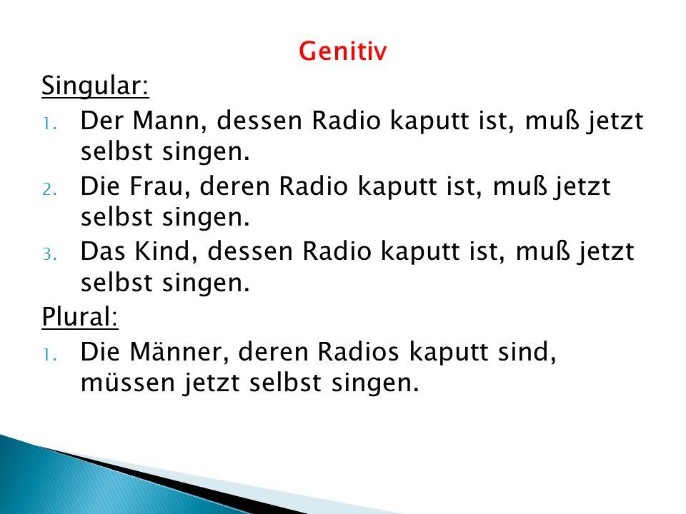 Genitiv Singular: 1. Der Mann, dessen Radio kaputt ist, muß jetzt selbst singen. 2. Die Frau, deren Radio kaputt ist, muß jetzt selbst singen. 3. Das