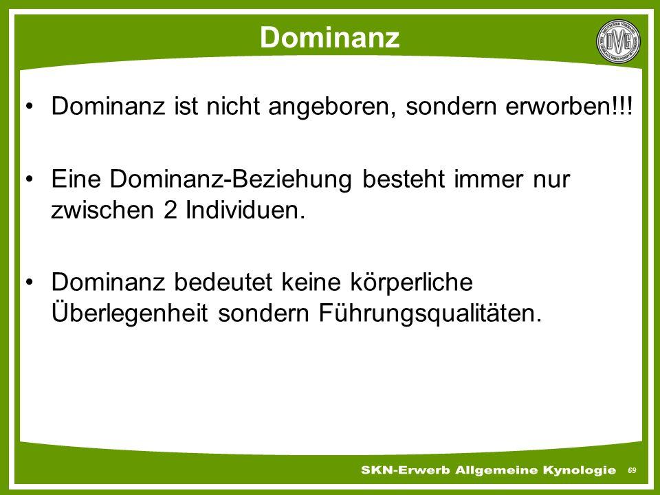 69 Dominanz Dominanz ist nicht angeboren, sondern erworben!!! Eine Dominanz-Beziehung besteht immer nur zwischen 2 Individuen. Dominanz bedeutet keine