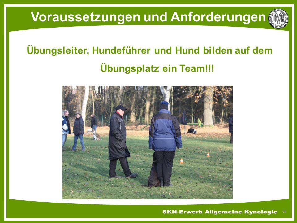 76 Voraussetzungen und Anforderungen Übungsleiter, Hundeführer und Hund bilden auf dem Übungsplatz ein Team!!!