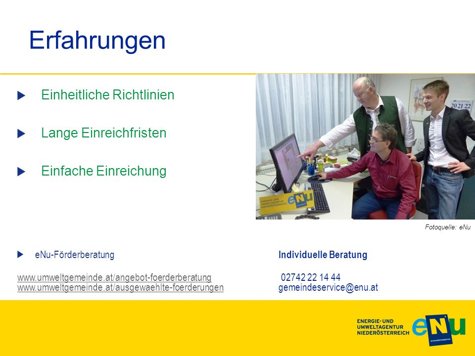 Erfahrungen Einheitliche Richtlinien Lange Einreichfristen Einfache Einreichung eNu-Förderberatung Individuelle Beratung www.umweltgemeinde.at/angebot-foerderberatungwww.umweltgemeinde.at/angebot-foerderberatung 02742 22 14 44 www.umweltgemeinde.at/ausgewaehlte-foerderungengemeindeservice@enu.at www.umweltgemeinde.at/ausgewaehlte-foerderungen Fotoquelle: eNu