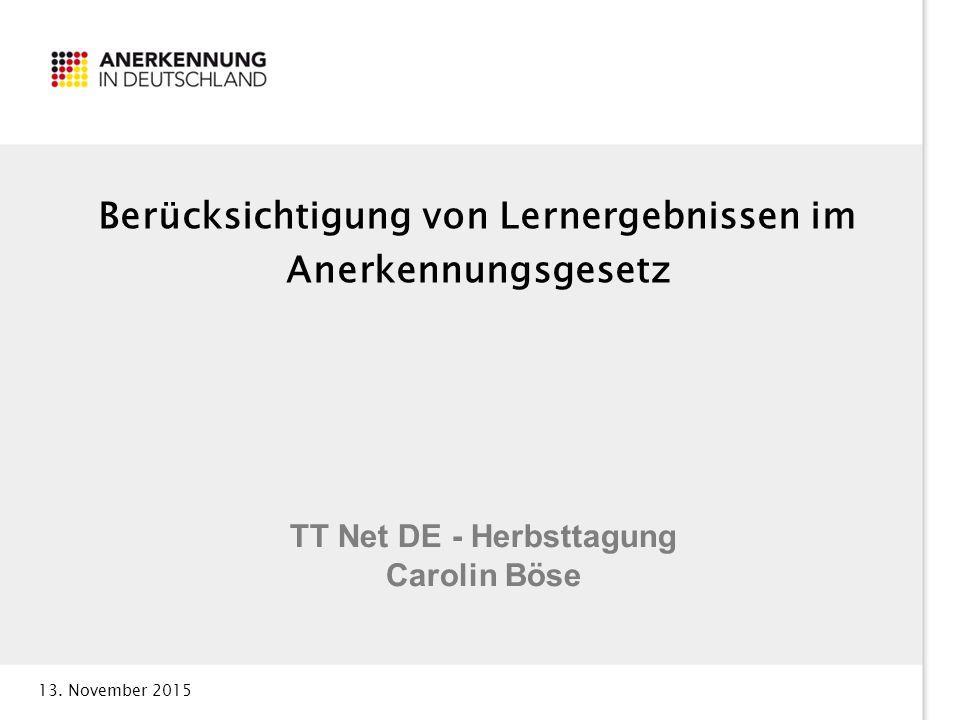 13. November 2015 Berücksichtigung von Lernergebnissen im Anerkennungsgesetz TT Net DE - Herbsttagung Carolin Böse