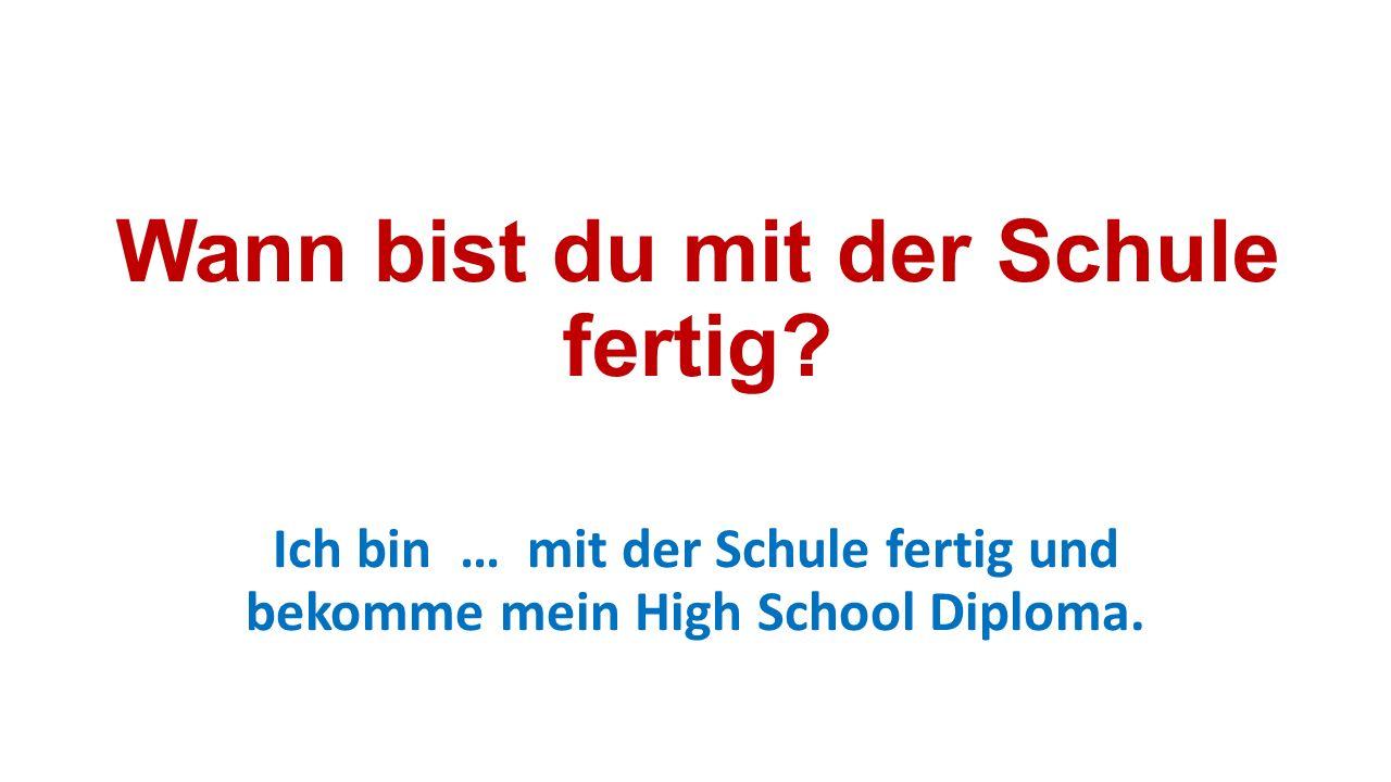 Wann bist du mit der Schule fertig? Ich bin … mit der Schule fertig und bekomme mein High School Diploma.