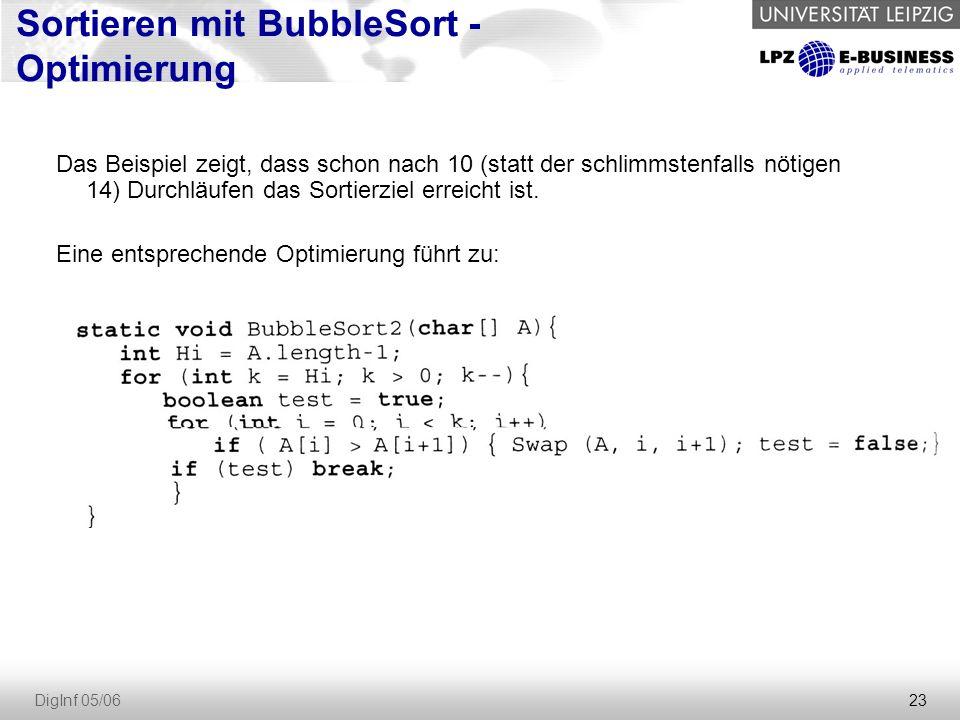 23 DigInf 05/06 Sortieren mit BubbleSort - Optimierung Das Beispiel zeigt, dass schon nach 10 (statt der schlimmstenfalls nötigen 14) Durchläufen das Sortierziel erreicht ist.
