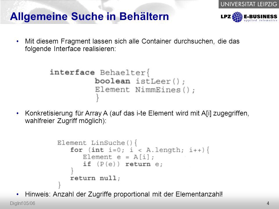 4 DigInf 05/06 Allgemeine Suche in Behältern Mit diesem Fragment lassen sich alle Container durchsuchen, die das folgende Interface realisieren: Konkretisierung für Array A (auf das i-te Element wird mit A[i] zugegriffen, wahlfreier Zugriff möglich): Hinweis: Anzahl der Zugriffe proportional mit der Elementanzahl!
