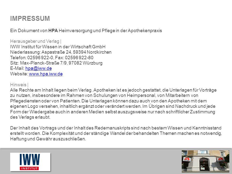 Hier ist Platz für Ihr Logo IMPRESSUM Ein Dokument von HPA Heimversorgung und Pflege in der Apothekenpraxis Herausgeber und Verlag   IWW Institut für Wissen in der Wirtschaft GmbH Niederlassung: Aspastraße 24, 59394 Nordkirchen Telefon: 02596 922-0, Fax: 02596 922-80 Sitz: Max-Planck-Straße 7/9, 97082 Würzburg E-Mail: hpa@iww.dehpa@iww.de Website: www.hpa.iww.dewww.hpa.iww.de Hinweis   Alle Rechte am Inhalt liegen beim Verlag.