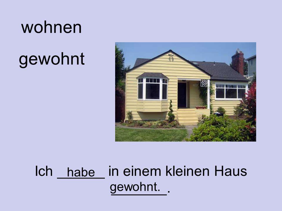 wohnen gewohnt Ich ______ in einem kleinen Haus _______. habe gewohnt.