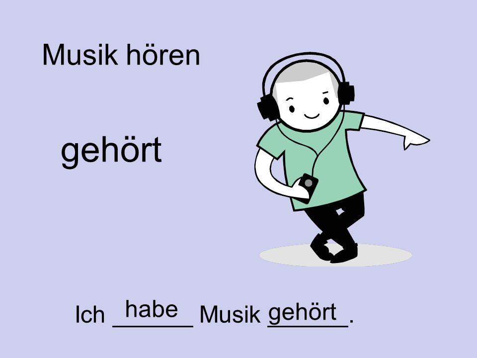 Musik hören gehört Ich ______ Musik ______. gehört habe