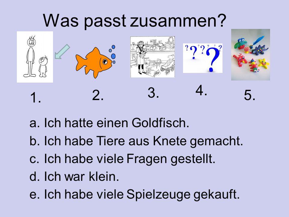 Was passt zusammen? a. Ich hatte einen Goldfisch. b. Ich habe Tiere aus Knete gemacht. c. Ich habe viele Fragen gestellt. d. Ich war klein. e. Ich hab