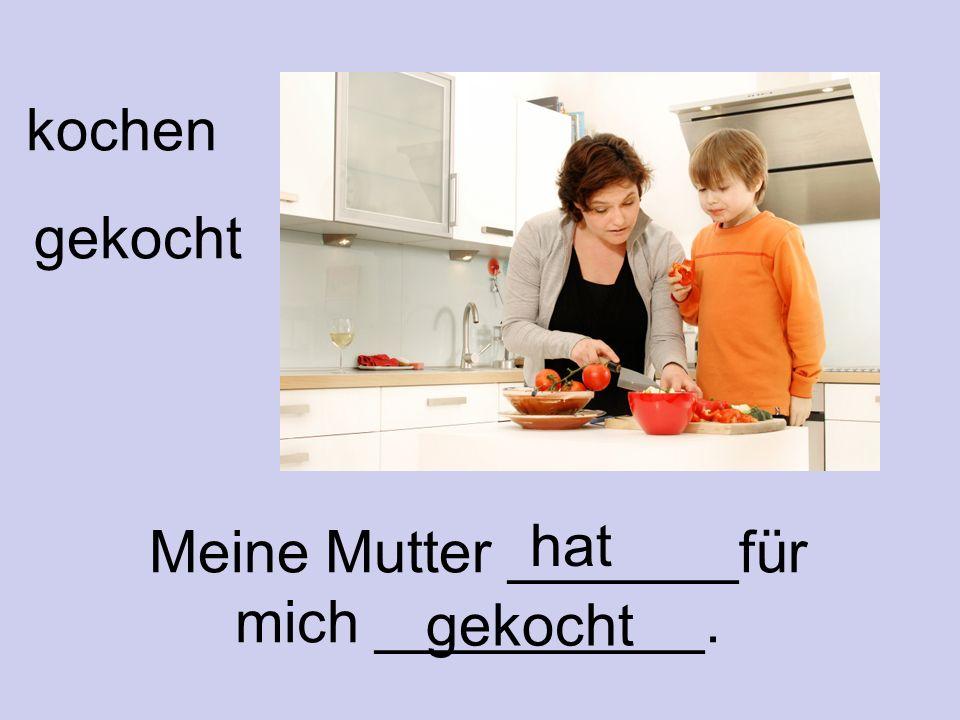 kochen gekocht Meine Mutter _______für mich __________. hat gekocht