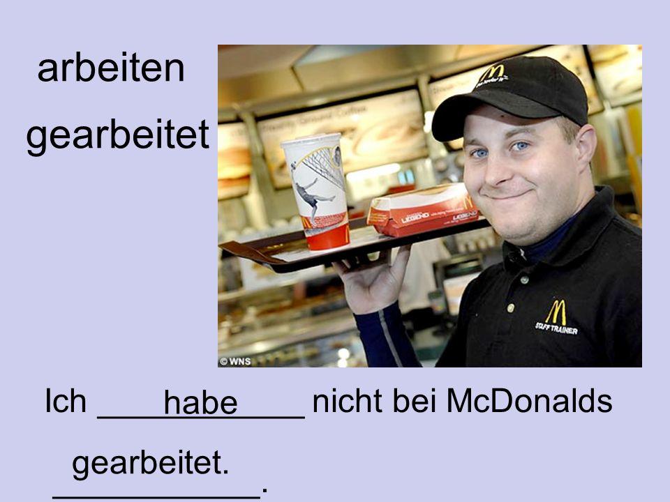 arbeiten gearbeitet habe Ich ___________ nicht bei McDonalds ___________. gearbeitet.