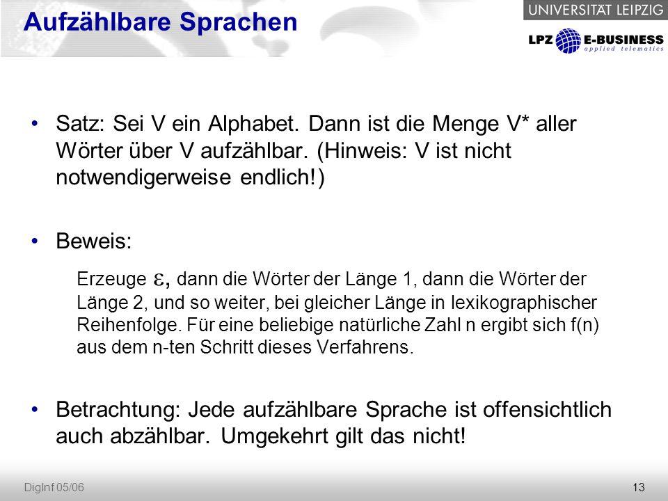 13 DigInf 05/06 Aufzählbare Sprachen Satz: Sei V ein Alphabet. Dann ist die Menge V* aller Wörter über V aufzählbar. (Hinweis: V ist nicht notwendiger