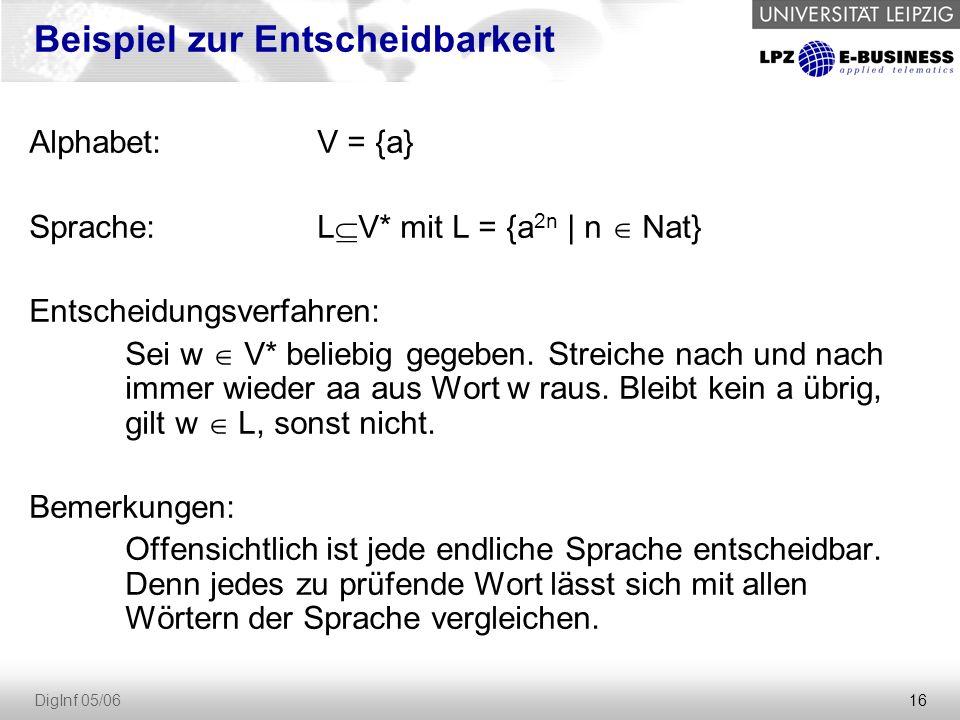 16 DigInf 05/06 Beispiel zur Entscheidbarkeit Alphabet: V = {a} Sprache:L  V* mit L = {a 2n | n  Nat} Entscheidungsverfahren: Sei w  V* beliebig gegeben.