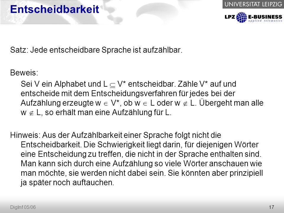 17 DigInf 05/06 Entscheidbarkeit Satz: Jede entscheidbare Sprache ist aufzählbar. Beweis: Sei V ein Alphabet und L  V* entscheidbar. Zähle V* auf und