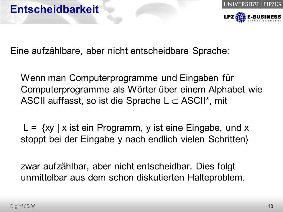 18 DigInf 05/06 Entscheidbarkeit Eine aufzählbare, aber nicht entscheidbare Sprache: Wenn man Computerprogramme und Eingaben für Computerprogramme als