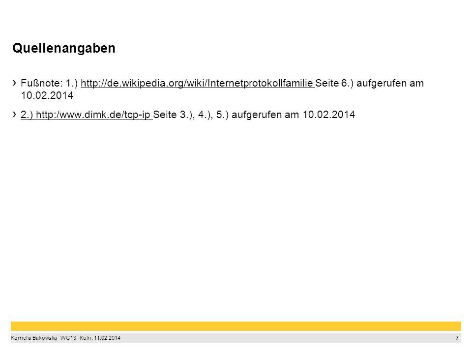 7 Kornelia Bakowska  WG13  Köln, 11.02.2014 Quellenangaben Fußnote: 1.) http://de.wikipedia.org/wiki/Internetprotokollfamilie Seite 6.) aufgerufen am 10.02.2014 2.) http:/www.dimk.de/tcp-ip Seite 3.), 4.), 5.) aufgerufen am 10.02.2014