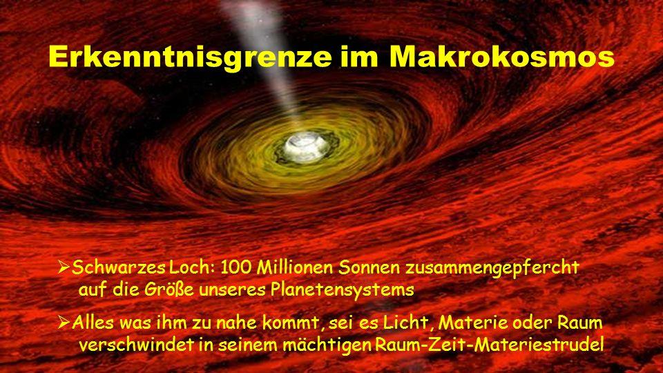  Schwarzes Loch: 100 Millionen Sonnen zusammengepfercht auf die Größe unseres Planetensystems  Alles was ihm zu nahe kommt, sei es Licht, Materie oder Raum verschwindet in seinem mächtigen Raum-Zeit-Materiestrudel Erkenntnisgrenze im Makrokosmos