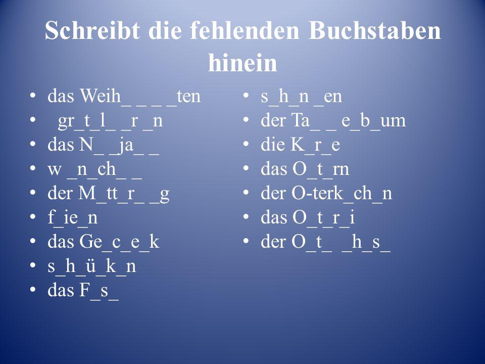 Schreibt die fehlenden Buchstaben hinein das Weih_ _ _ _ten gr_t_l_ _r _n das N_ _ja_ _ w _n_ch_ _ der M_tt_r_ _g f_ie_n das Ge_c_e_k s_h_ü_k_n das F_s_ s_h_n _en der Ta_ _ e_b_um die K_r_e das O_t_rn der O-terk_ch_n das O_t_r_i der O_t_ _h_s_