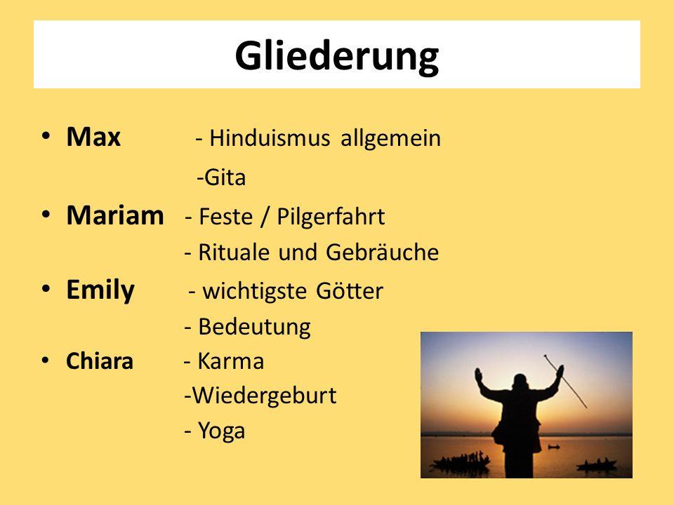 Gliederung Max - Hinduismus allgemein -Gita Mariam - Feste / Pilgerfahrt - Rituale und Gebräuche Emily - wichtigste Götter - Bedeutung Chiara - Karma