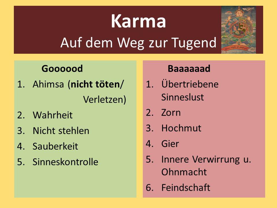 Karma Auf dem Weg zur Tugend Goooood 1.Ahimsa (nicht töten/ Verletzen) 2.Wahrheit 3.Nicht stehlen 4.Sauberkeit 5.Sinneskontrolle Baaaaaad 1.Übertriebe