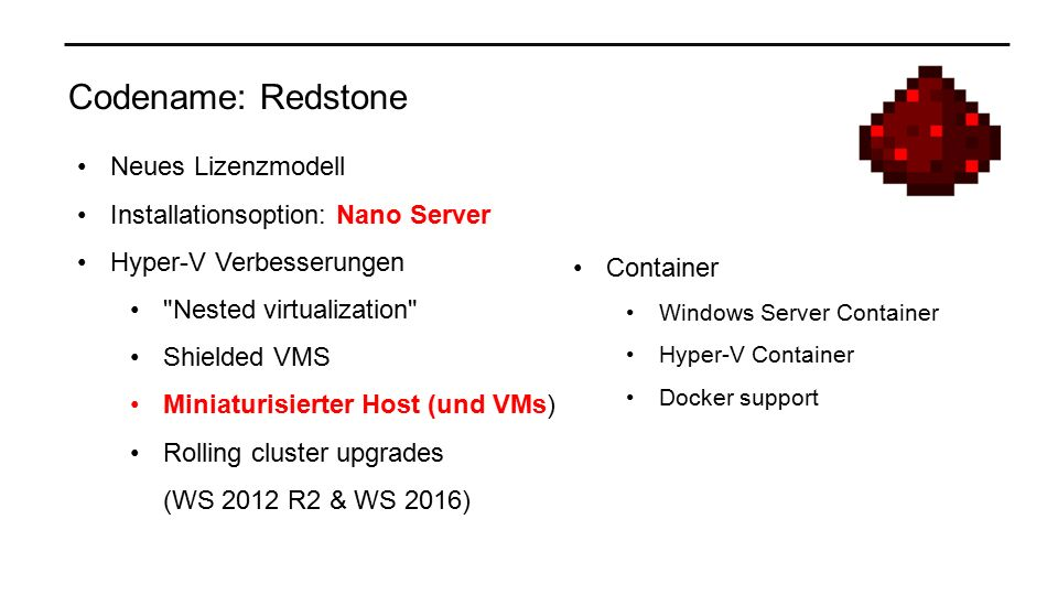 Codename: Redstone Neues Lizenzmodell Installationsoption: Nano Server Hyper-V Verbesserungen Nested virtualization Shielded VMS Miniaturisierter Host (und VMs) Rolling cluster upgrades (WS 2012 R2 & WS 2016) Container Windows Server Container Hyper-V Container Docker support
