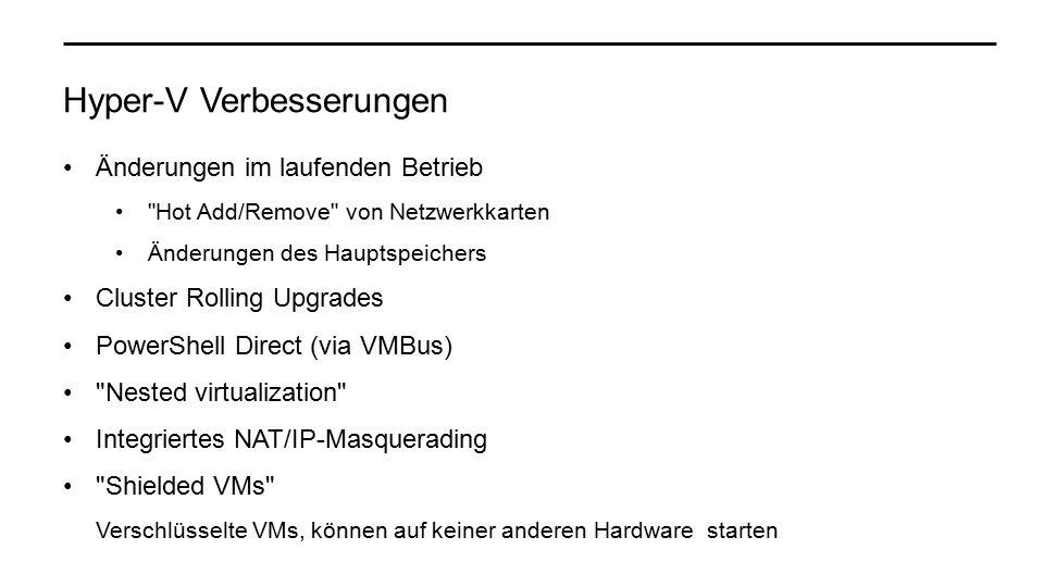 Hyper-V Verbesserungen Änderungen im laufenden Betrieb Hot Add/Remove von Netzwerkkarten Änderungen des Hauptspeichers Cluster Rolling Upgrades PowerShell Direct (via VMBus) Nested virtualization Integriertes NAT/IP-Masquerading Shielded VMs Verschlüsselte VMs, können auf keiner anderen Hardware starten