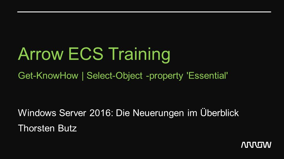 Arrow ECS Training Get-KnowHow | Select-Object -property Essential Windows Server 2016: Die Neuerungen im Überblick Thorsten Butz