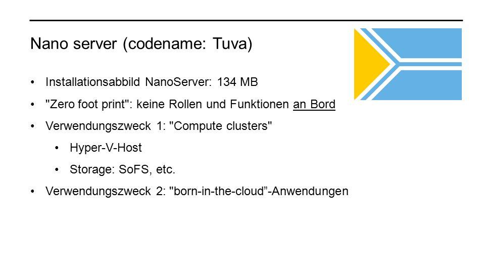 Nano server (codename: Tuva) Installationsabbild NanoServer: 134 MB Zero foot print : keine Rollen und Funktionen an Bord Verwendungszweck 1: Compute clusters Hyper-V-Host Storage: SoFS, etc.