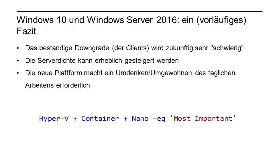 Windows 10 und Windows Server 2016: ein (vorläufiges) Fazit Das beständige Downgrade (der Clients) wird zukünftig sehr schwierig Die Serverdichte kann erheblich gesteigert werden Die neue Plattform macht ein Umdenken/Umgewöhnen des täglichen Arbeitens erforderlich Hyper-V + Container + Nano –eq Most Important