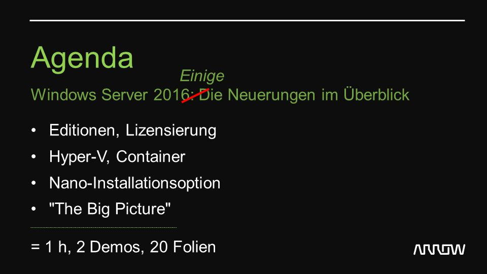 Agenda Windows Server 2016: Die Neuerungen im Überblick Editionen, Lizensierung Hyper-V, Container Nano-Installationsoption The Big Picture ----------------------------------------------------------------------------------------------------------- = 1 h, 2 Demos, 20 Folien Einige