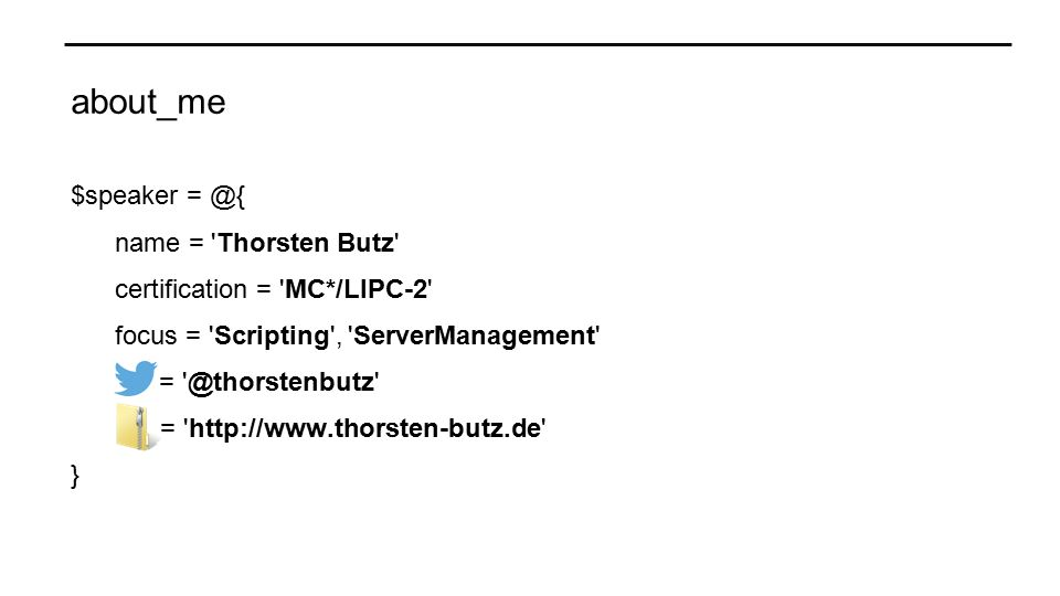 about_me $speaker = @{ name = Thorsten Butz certification = MC*/LIPC-2 focus = Scripting , ServerManagement = @thorstenbutz = http://www.thorsten-butz.de }