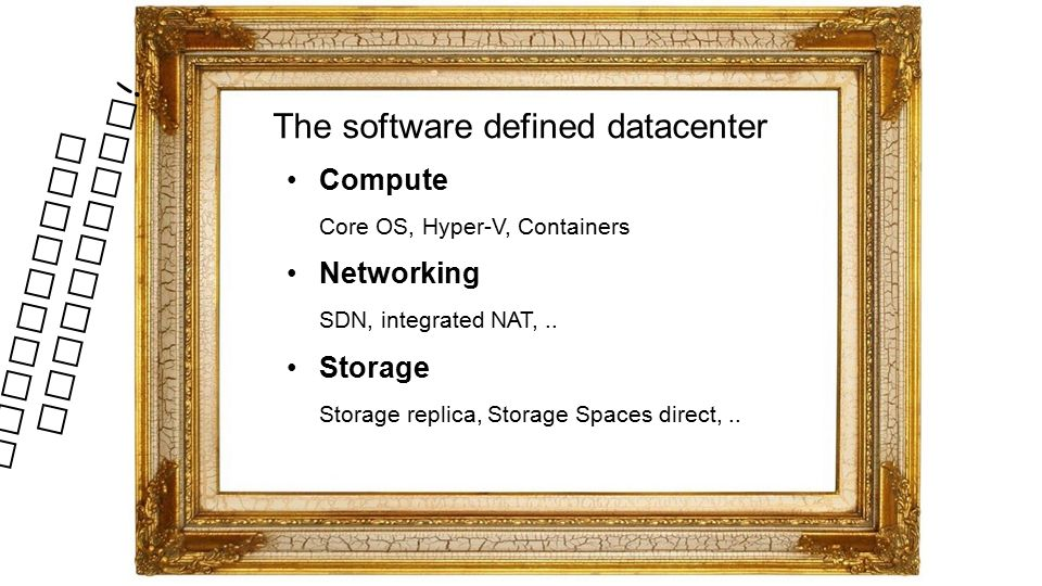 The software defined datacenter Compute Core OS, Hyper-V, Containers Networking SDN, integrated NAT,..