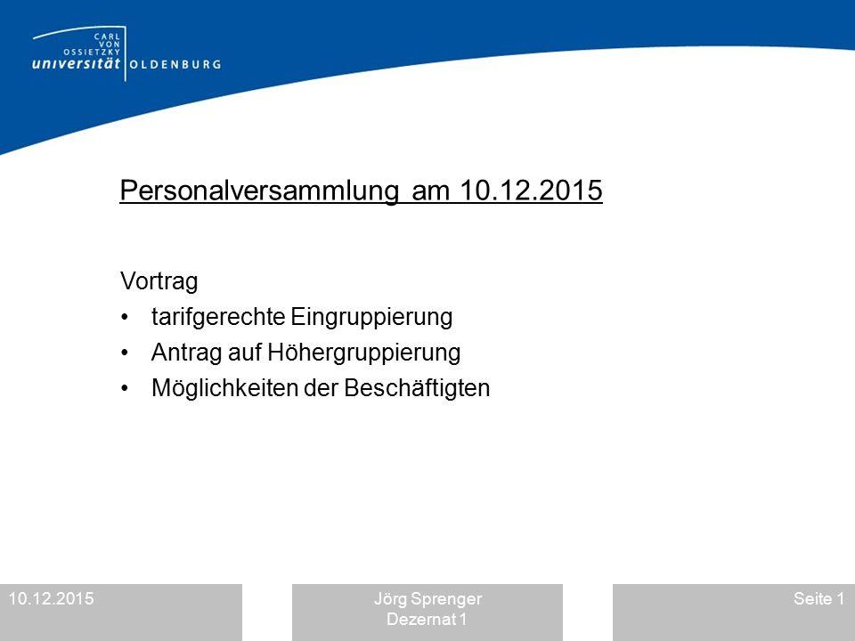 10.12.2015Jörg Sprenger Dezernat 1 Seite 1 Personalversammlung am 10.12.2015 Vortrag tarifgerechte Eingruppierung Antrag auf Höhergruppierung Möglichk
