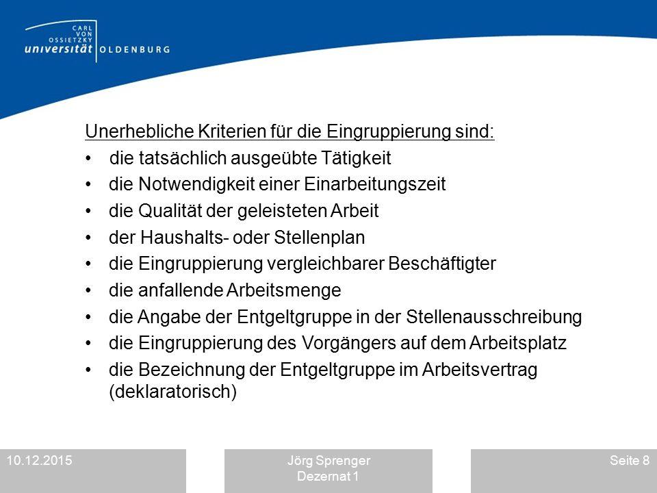 10.12.2015Jörg Sprenger Dezernat 1 Seite 8 Unerhebliche Kriterien für die Eingruppierung sind: die tatsächlich ausgeübte Tätigkeit die Notwendigkeit e