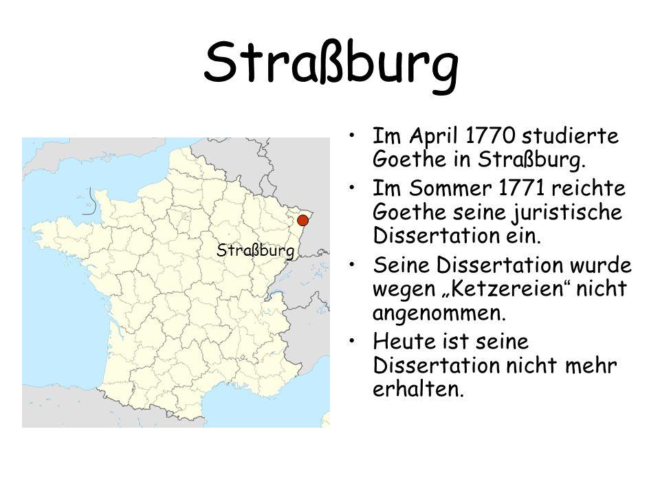 Straßburg Im April 1770 studierte Goethe in Straßburg. Im Sommer 1771 reichte Goethe seine juristische Dissertation ein. Seine Dissertation wurde wege