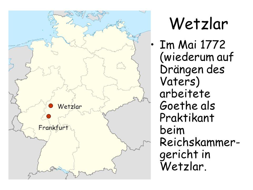 Wetzlar Im Mai 1772 (wiederum auf Drängen des Vaters) arbeitete Goethe als Praktikant beim Reichskammer- gericht in Wetzlar. Frankfurt Wetzlar