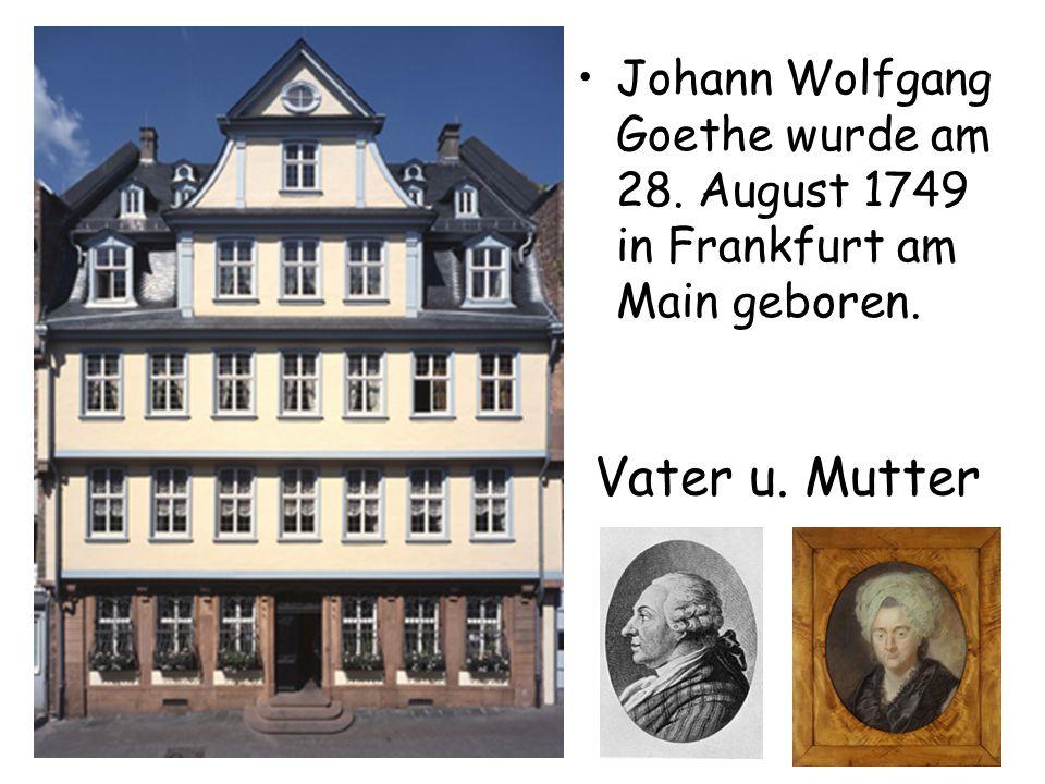 Johann Wolfgang Goethe wurde am 28. August 1749 in Frankfurt am Main geboren. Vater u. Mutter