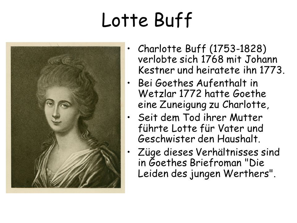 Lotte Buff Charlotte Buff (1753-1828) verlobte sich 1768 mit Johann Kestner und heiratete ihn 1773. Bei Goethes Aufenthalt in Wetzlar 1772 hatte Goeth