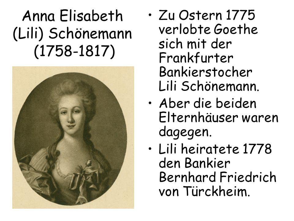 Anna Elisabeth (Lili) Schönemann (1758-1817) Zu Ostern 1775 verlobte Goethe sich mit der Frankfurter Bankierstocher Lili Schönemann. Aber die beiden E