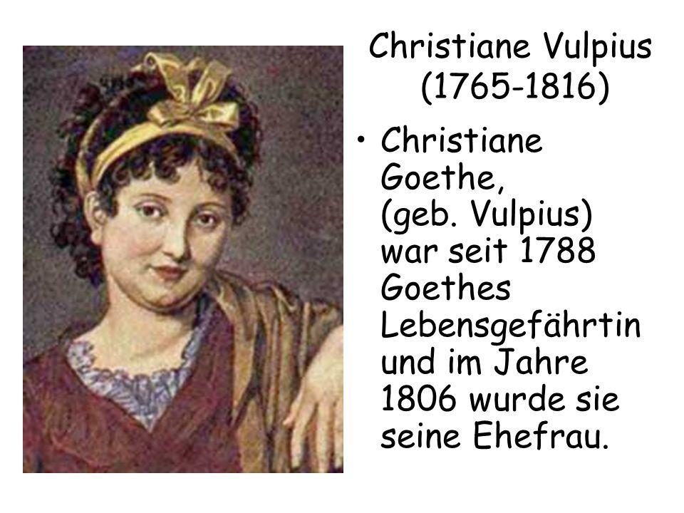 Christiane Vulpius (1765-1816) Christiane Goethe, (geb. Vulpius) war seit 1788 Goethes Lebensgefährtin und im Jahre 1806 wurde sie seine Ehefrau.