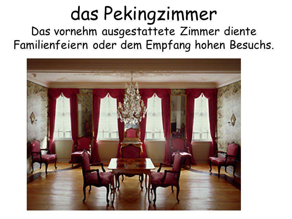 das Pekingzimmer Das vornehm ausgestattete Zimmer diente Familienfeiern oder dem Empfang hohen Besuchs.
