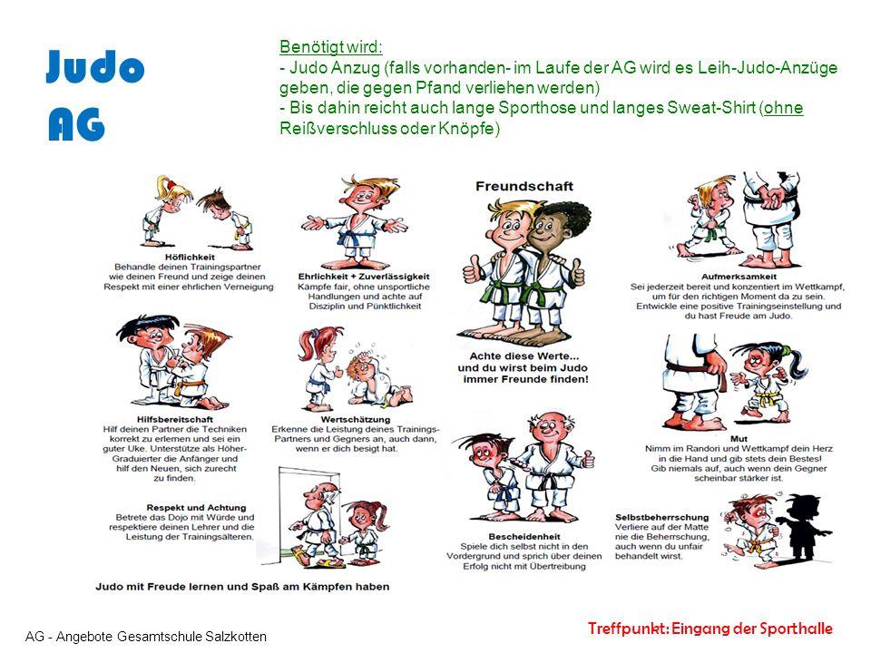 AG - Angebote Gesamtschule Salzkotten Treffpunkt: Eingang der Sporthalle Judo AG Benötigt wird: - Judo Anzug (falls vorhanden- im Laufe der AG wird es Leih-Judo-Anzüge geben, die gegen Pfand verliehen werden) - Bis dahin reicht auch lange Sporthose und langes Sweat-Shirt (ohne Reißverschluss oder Knöpfe)