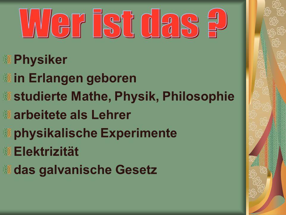 Physiker in Erlangen geboren studierte Mathe, Physik, Philosophie arbeitete als Lehrer physikalische Experimente Elektrizität das galvanisсhe Gesetz