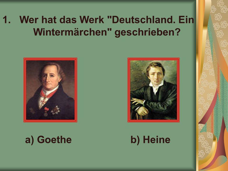 1.Wer hat das Werk Deutschland. Ein Wintermärchen geschrieben a) Goetheb) Heine