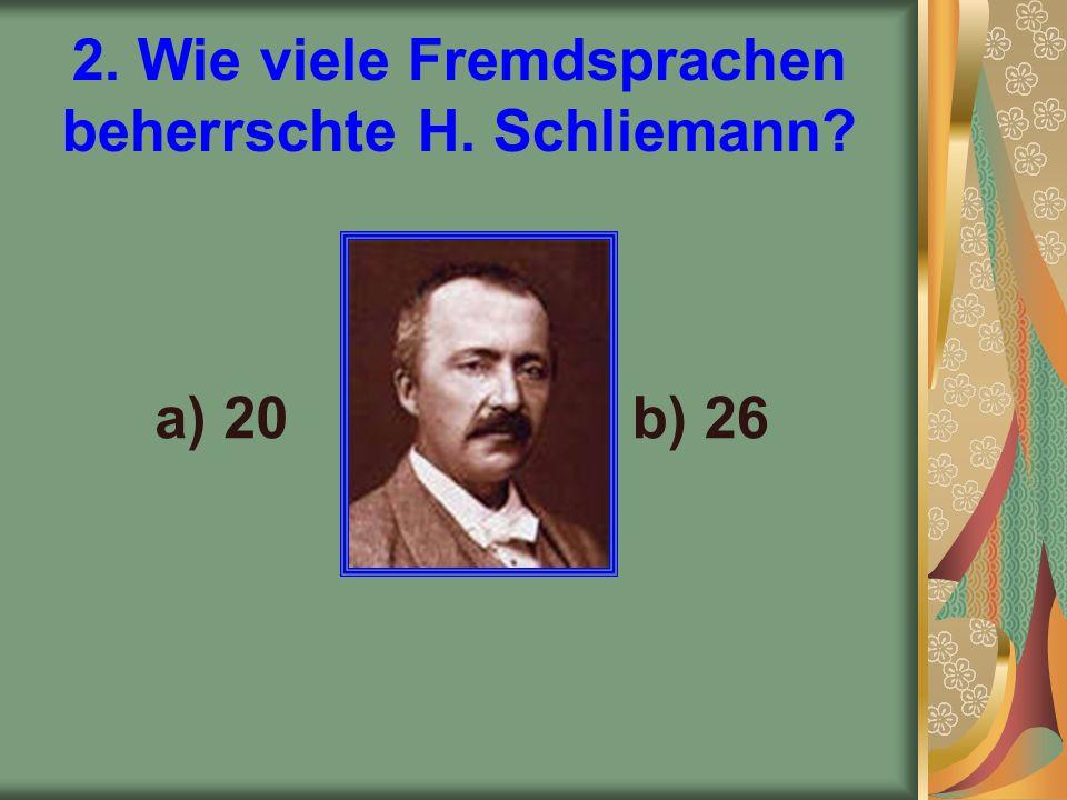 2. Wie viele Fremdsprachen beherrschte H. Schliemann a) 20b) 26