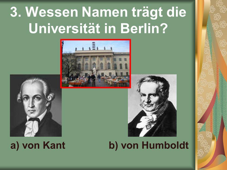 3. Wessen Namen trägt die Universität in Berlin a) von Kantb) von Humboldt