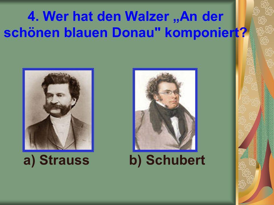 """4. Wer hat den Walzer """"An der schönen blauen Donau komponiert a) Straussb) Schubert"""