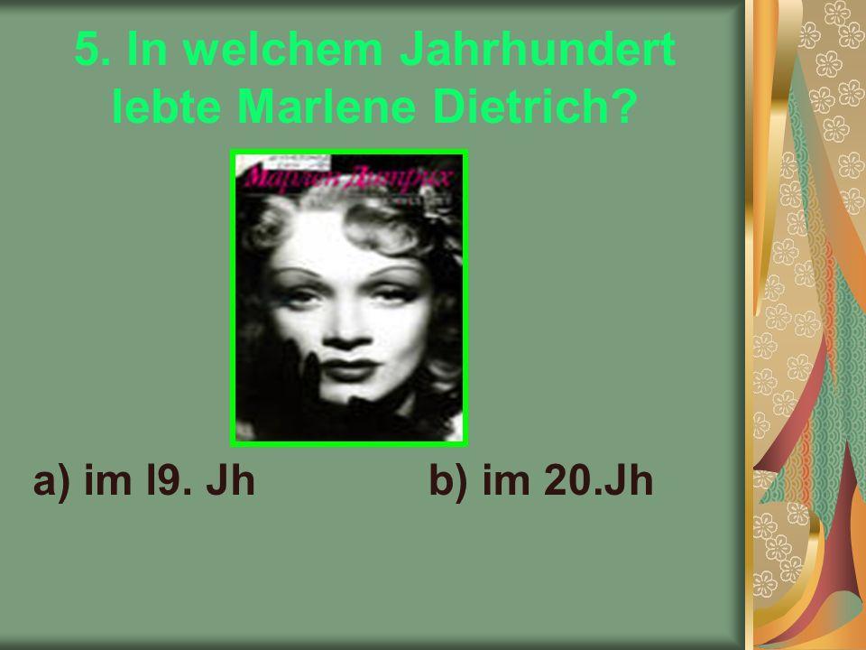 5. In welchem Jahrhundert lebte Marlene Dietrich a) im l9. Jhb) im 20.Jh