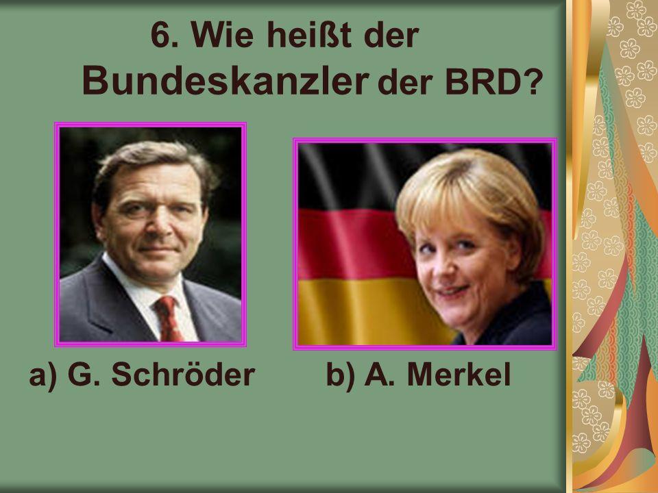 6. Wie heißt der Bundeskanzler der BRD a) G. Schröderb) A. Merkel