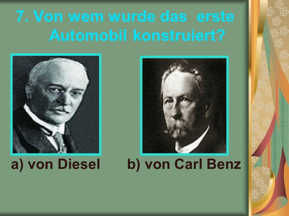 7. Von wem wurde das erste Automobil konstruiert a) von Dieselb) von Carl Benz